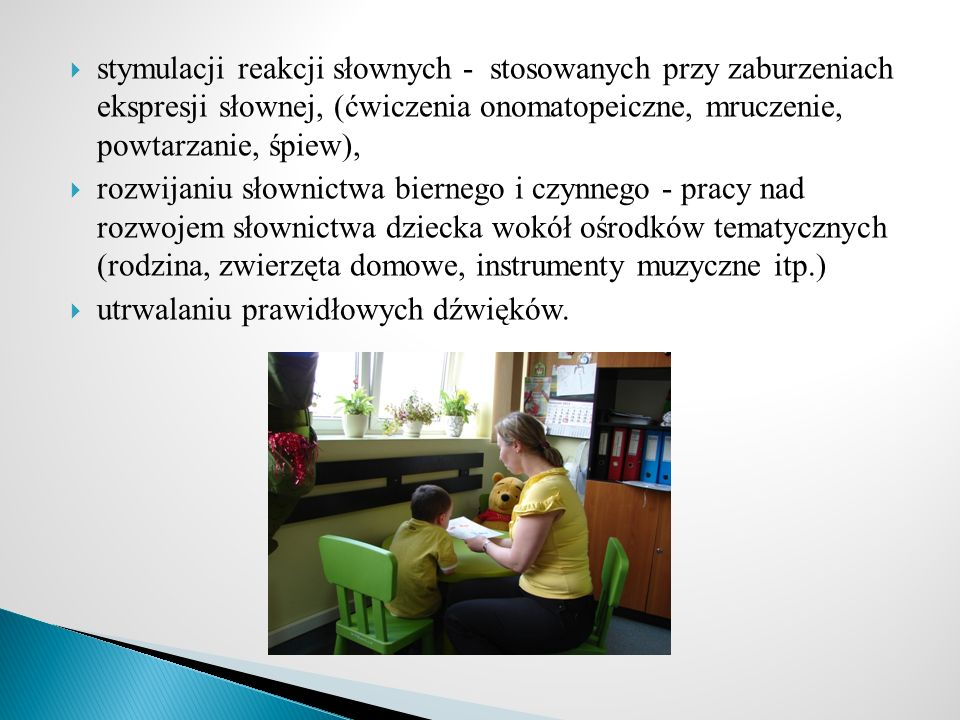 stymulacji reakcji słownych - stosowanych przy zaburzeniach ekspresji słownej, (ćwiczenia onomatopeiczne, mruczenie, powtarzanie, śpiew),
