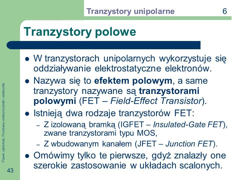 6 Tranzystory unipolarne. Tranzystory polowe. W tranzystorach unipolarnych wykorzystuje się oddziaływanie elektrostatyczne elektronów.