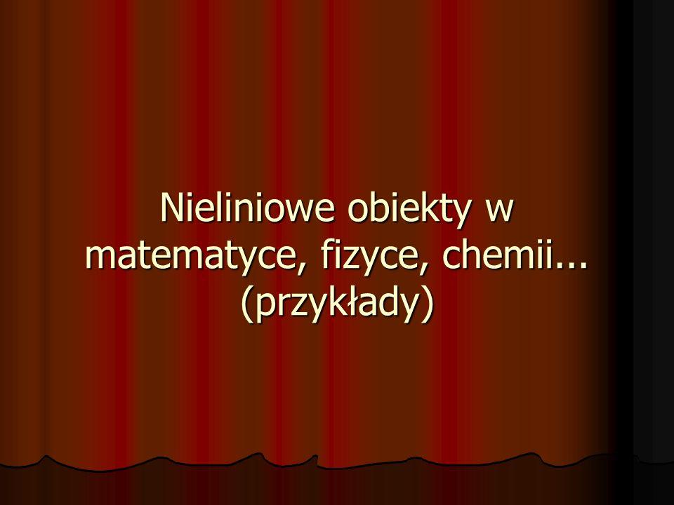 Nieliniowe obiekty w matematyce, fizyce, chemii... (przykłady)