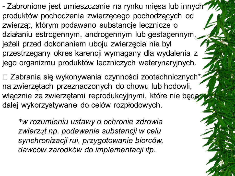 - Zabronione jest umieszczanie na rynku mięsa lub innych produktów pochodzenia zwierzęcego pochodzących od zwierząt, którym podawano substancje lecznicze o działaniu estrogennym, androgennym lub gestagennym, jeżeli przed dokonaniem uboju zwierzęcia nie był przestrzegany okres karencji wymagany dla wydalenia z jego organizmu produktów leczniczych weterynaryjnych.