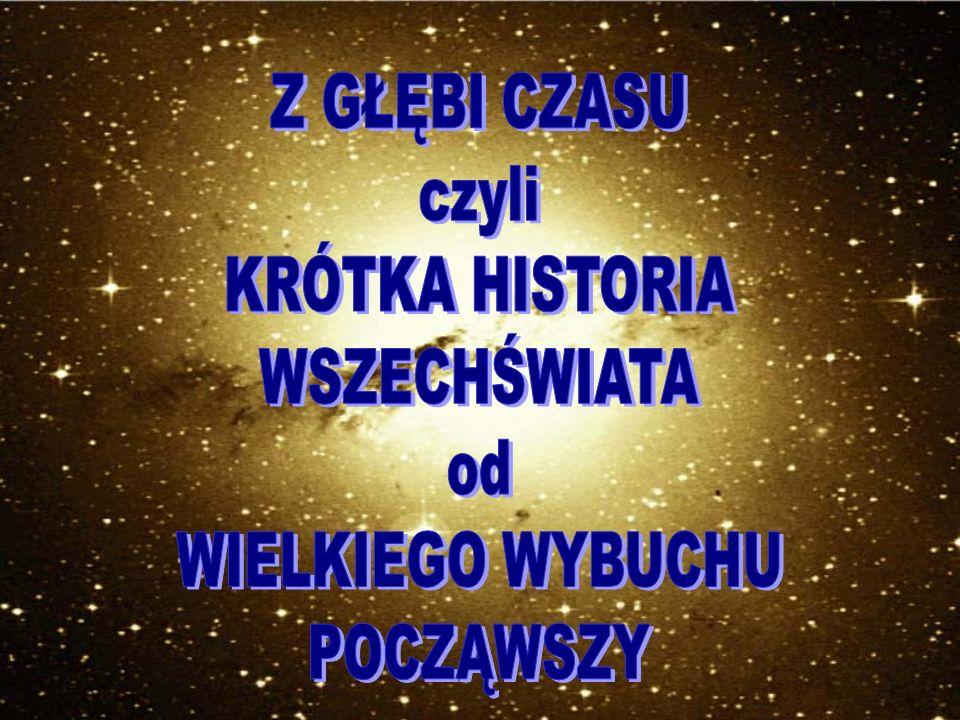 Z GŁĘBI CZASU czyli KRÓTKA HISTORIA WSZECHŚWIATA od WIELKIEGO WYBUCHU