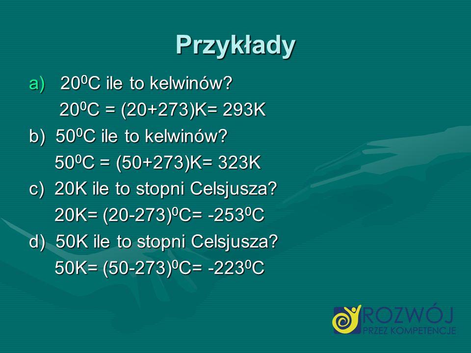 Przykłady 200C ile to kelwinów 200C = (20+273)K= 293K