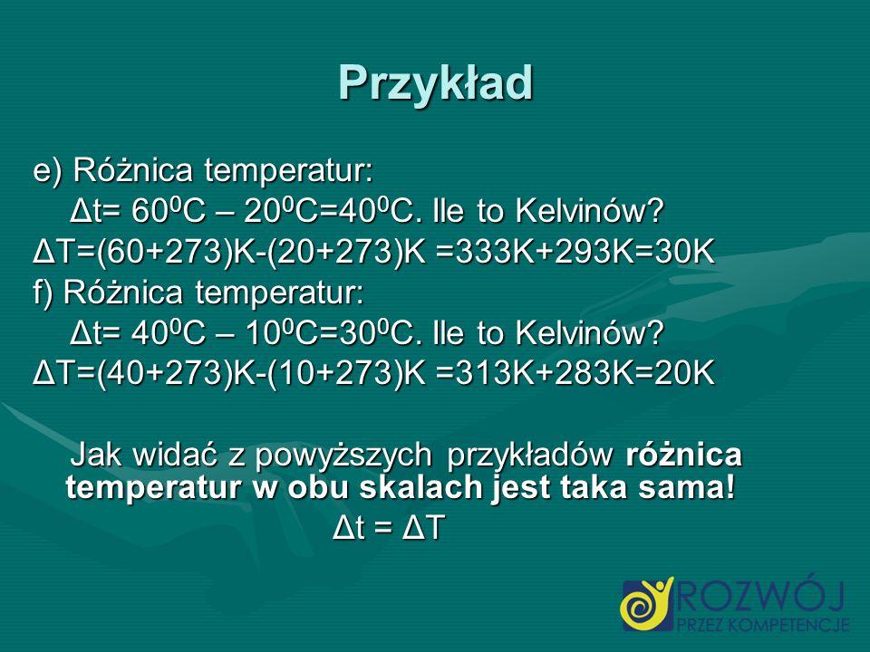 Przykład e) Różnica temperatur: Δt= 600C – 200C=400C. Ile to Kelvinów