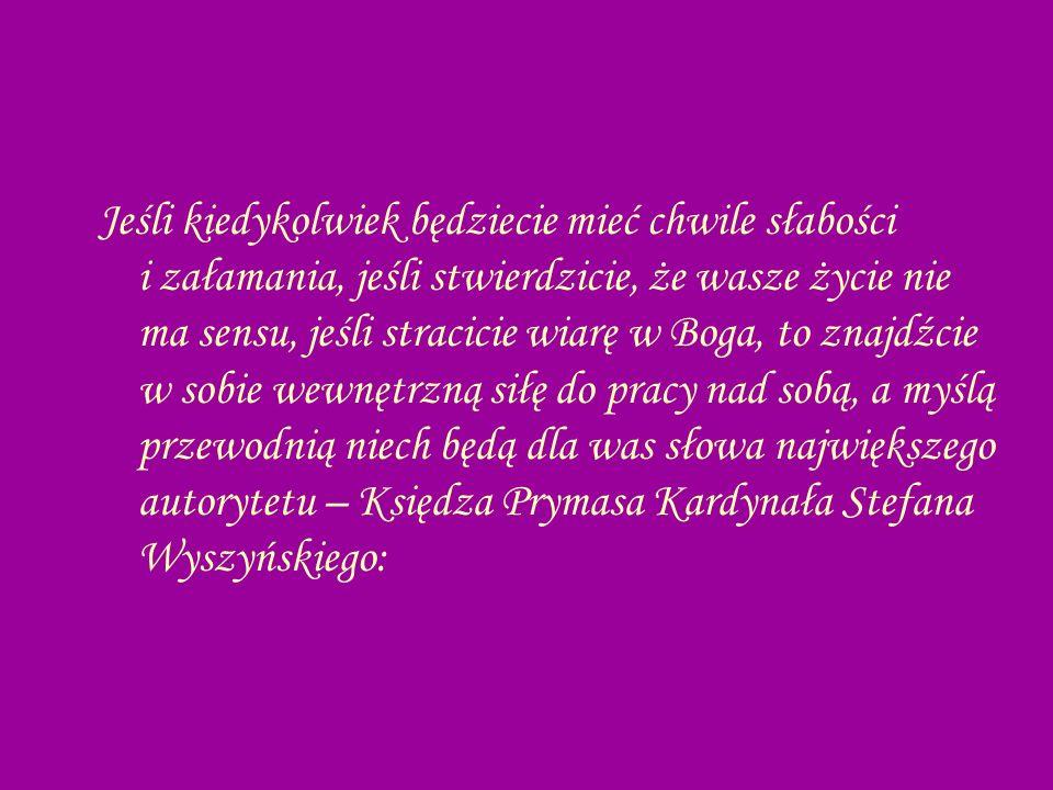 Jeśli kiedykolwiek będziecie mieć chwile słabości i załamania, jeśli stwierdzicie, że wasze życie nie ma sensu, jeśli stracicie wiarę w Boga, to znajdźcie w sobie wewnętrzną siłę do pracy nad sobą, a myślą przewodnią niech będą dla was słowa największego autorytetu – Księdza Prymasa Kardynała Stefana Wyszyńskiego:
