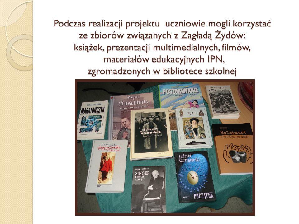 Podczas realizacji projektu uczniowie mogli korzystać ze zbiorów związanych z Zagładą Żydów: książek, prezentacji multimedialnych, filmów, materiałów edukacyjnych IPN, zgromadzonych w bibliotece szkolnej