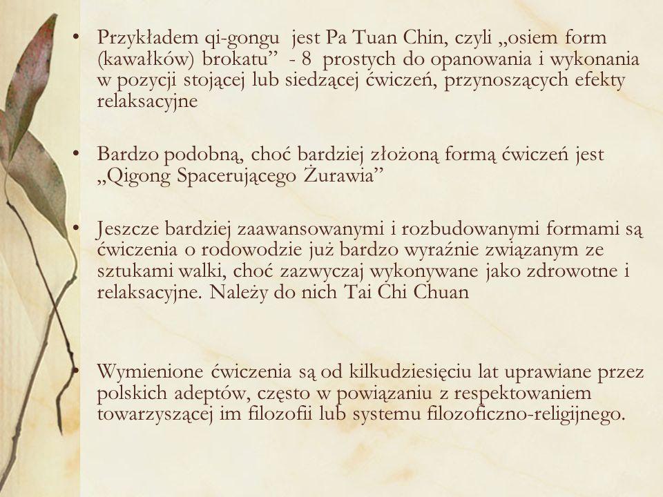 """Przykładem qi-gongu jest Pa Tuan Chin, czyli """"osiem form (kawałków) brokatu - 8 prostych do opanowania i wykonania w pozycji stojącej lub siedzącej ćwiczeń, przynoszących efekty relaksacyjne"""