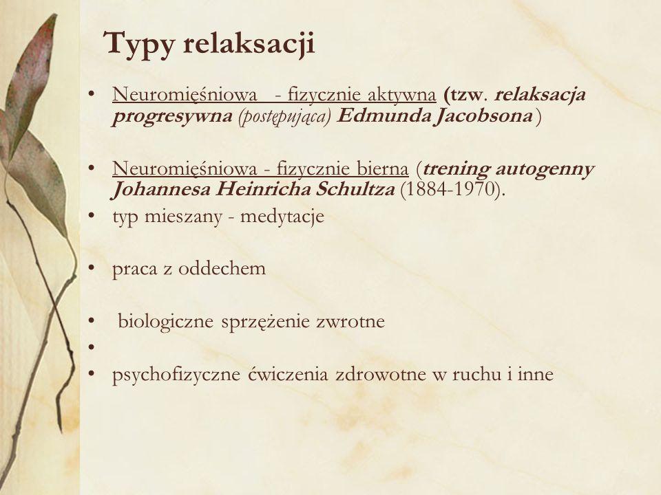 Typy relaksacji Neuromięśniowa - fizycznie aktywna (tzw. relaksacja progresywna (postępująca) Edmunda Jacobsona )