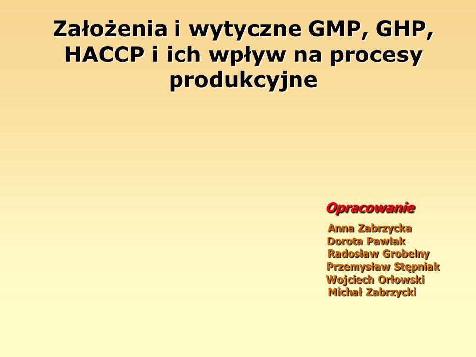 Założenia i wytyczne GMP, GHP, HACCP i ich wpływ na procesy produkcyjne Opracowanie Anna Zabrzycka Dorota Pawlak Radosław Grobelny Przemysław Stępniak Wojciech Orłowski Michał Zabrzycki