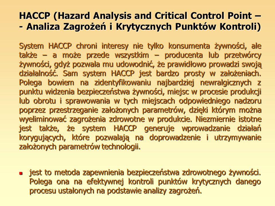 HACCP (Hazard Analysis and Critical Control Point – - Analiza Zagrożeń i Krytycznych Punktów Kontroli) System HACCP chroni interesy nie tylko konsumenta żywności, ale także – a może przede wszystkim – producenta lub przetwórcy żywności, gdyż pozwala mu udowodnić, że prawidłowo prowadzi swoją działalność. Sam system HACCP jest bardzo prosty w założeniach. Polega bowiem na zidentyfikowaniu najbardziej newralgicznych z punktu widzenia bezpieczeństwa żywności, miejsc w procesie produkcji lub obrotu i sprawowania w tych miejscach odpowiedniego nadzoru poprzez przestrzeganie założonych parametrów, dzięki którym można wyeliminować zagrożenia zdrowotne w produkcie. Niezmiernie istotne jest także, że system HACCP generuje wprowadzanie działań korygujących, które pozwalają na doprowadzenie i utrzymywanie założonych parametrów technologii.