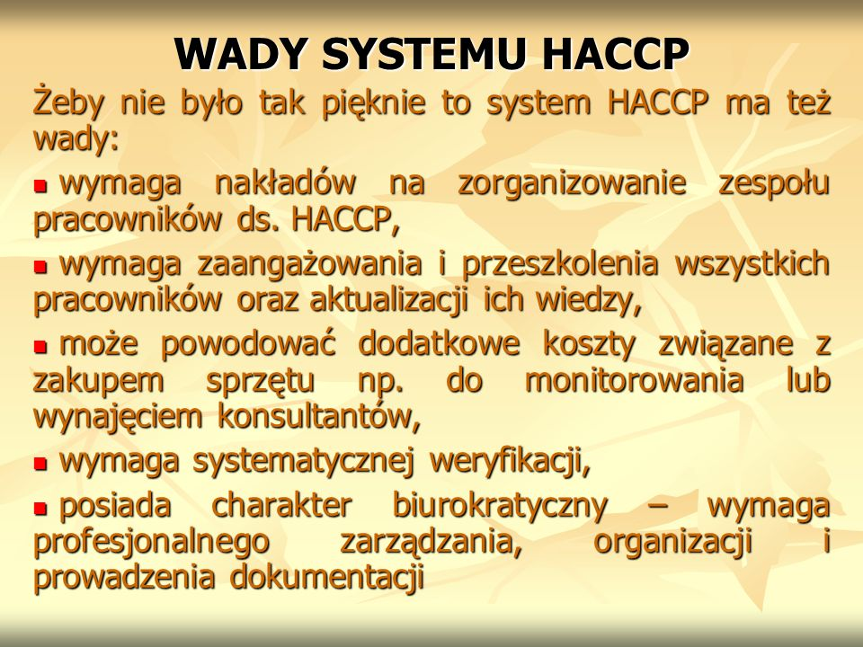 WADY SYSTEMU HACCP Żeby nie było tak pięknie to system HACCP ma też wady: wymaga nakładów na zorganizowanie zespołu pracowników ds. HACCP,