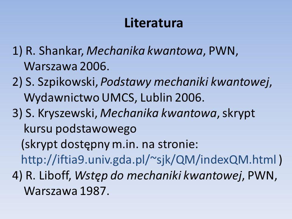 Literatura 1) R. Shankar, Mechanika kwantowa, PWN, Warszawa 2006.