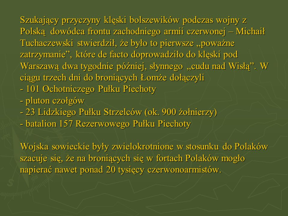 """Szukający przyczyny klęski bolszewików podczas wojny z Polską dowódca frontu zachodniego armii czerwonej – Michaił Tuchaczewski stwierdził, że było to pierwsze """"poważne zatrzymanie , które de facto doprowadziło do klęski pod Warszawą dwa tygodnie później, słynnego """"cudu nad Wisłą ."""