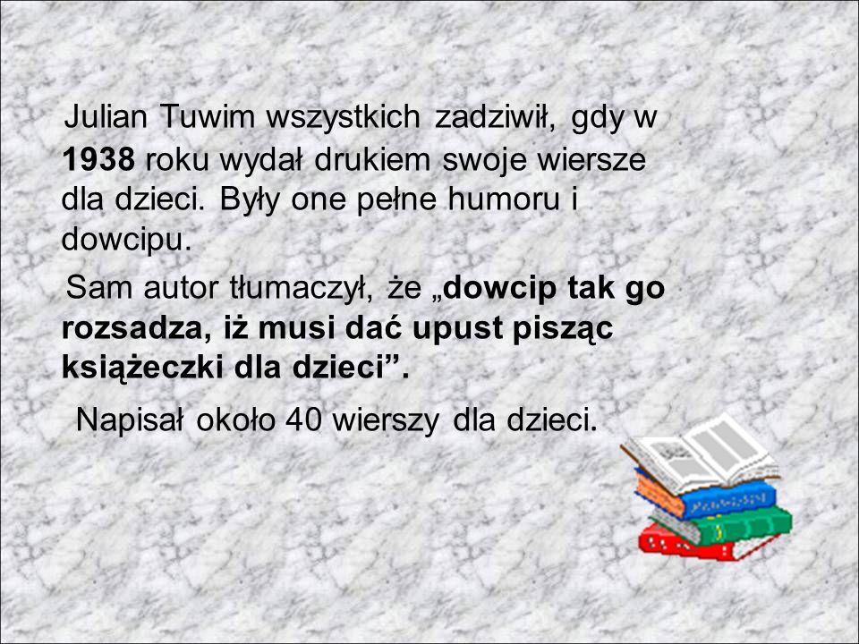 Julian Tuwim wszystkich zadziwił, gdy w 1938 roku wydał drukiem swoje wiersze dla dzieci. Były one pełne humoru i dowcipu.