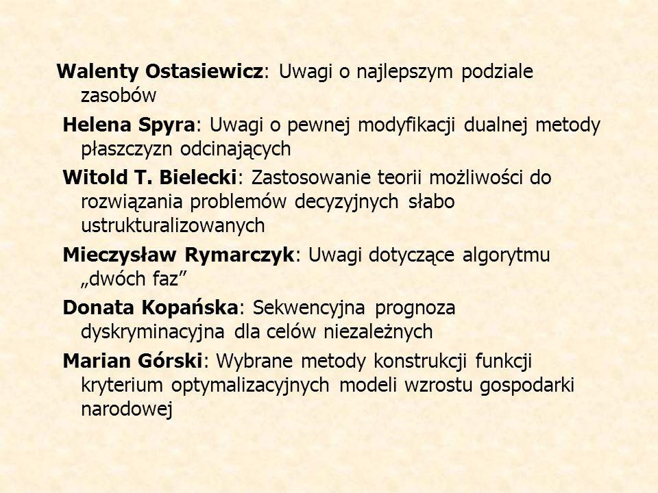 Walenty Ostasiewicz: Uwagi o najlepszym podziale zasobów Helena Spyra: Uwagi o pewnej modyfikacji dualnej metody płaszczyzn odcinających Witold T.