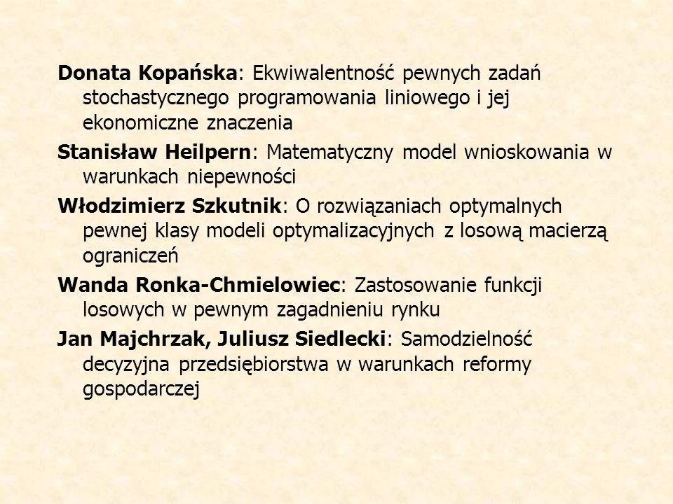 Donata Kopańska: Ekwiwalentność pewnych zadań stochastycznego programowania liniowego i jej ekonomiczne znaczenia Stanisław Heilpern: Matematyczny model wnioskowania w warunkach niepewności Włodzimierz Szkutnik: O rozwiązaniach optymalnych pewnej klasy modeli optymalizacyjnych z losową macierzą ograniczeń Wanda Ronka-Chmielowiec: Zastosowanie funkcji losowych w pewnym zagadnieniu rynku Jan Majchrzak, Juliusz Siedlecki: Samodzielność decyzyjna przedsiębiorstwa w warunkach reformy gospodarczej