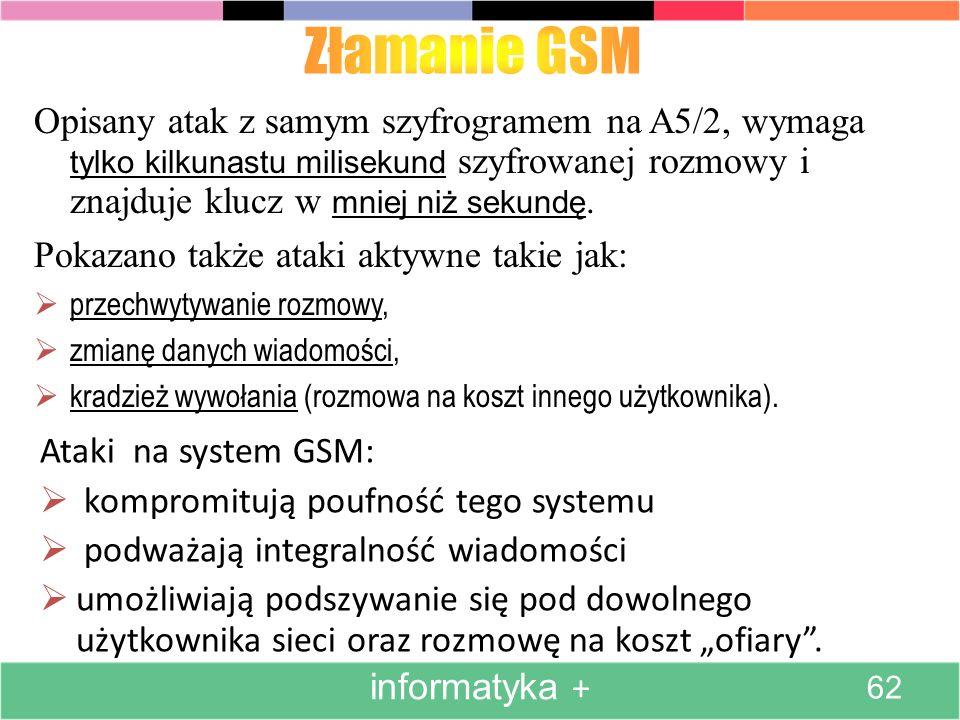 Złamanie GSM Opisany atak z samym szyfrogramem na A5/2, wymaga tylko kilkunastu milisekund szyfrowanej rozmowy i znajduje klucz w mniej niż sekundę.