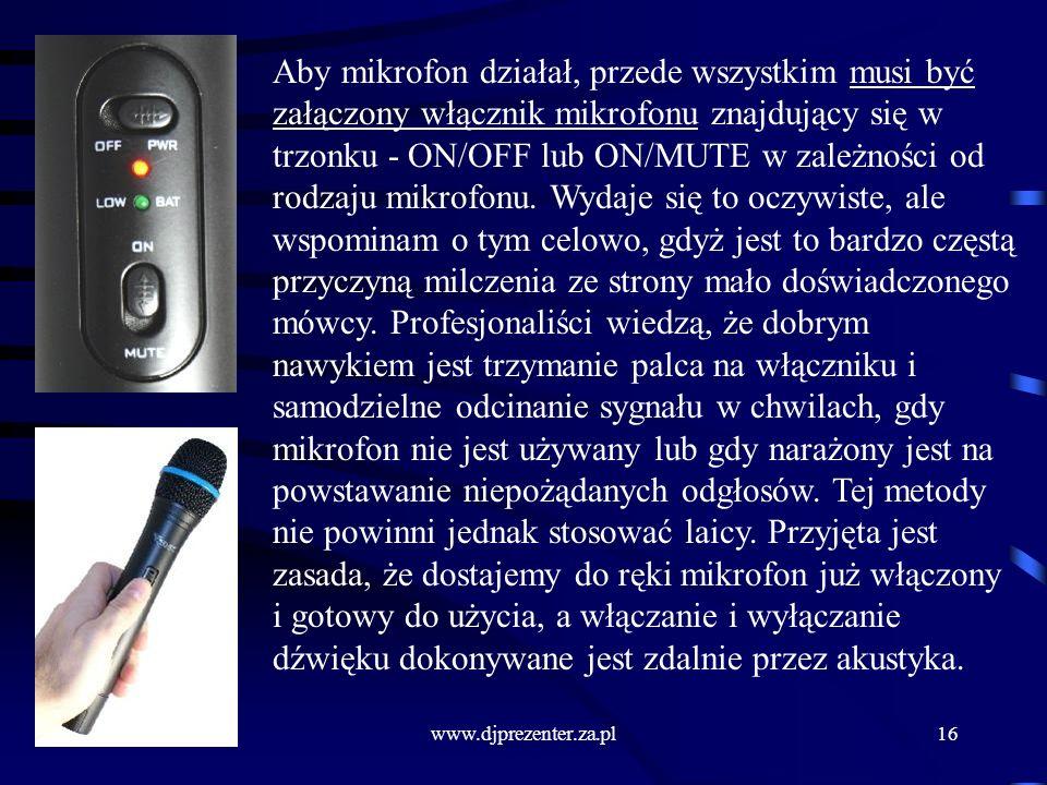 Aby mikrofon działał, przede wszystkim musi być załączony włącznik mikrofonu znajdujący się w trzonku - ON/OFF lub ON/MUTE w zależności od rodzaju mikrofonu. Wydaje się to oczywiste, ale wspominam o tym celowo, gdyż jest to bardzo częstą przyczyną milczenia ze strony mało doświadczonego mówcy. Profesjonaliści wiedzą, że dobrym nawykiem jest trzymanie palca na włączniku i samodzielne odcinanie sygnału w chwilach, gdy mikrofon nie jest używany lub gdy narażony jest na powstawanie niepożądanych odgłosów. Tej metody nie powinni jednak stosować laicy. Przyjęta jest zasada, że dostajemy do ręki mikrofon już włączony i gotowy do użycia, a włączanie i wyłączanie dźwięku dokonywane jest zdalnie przez akustyka.