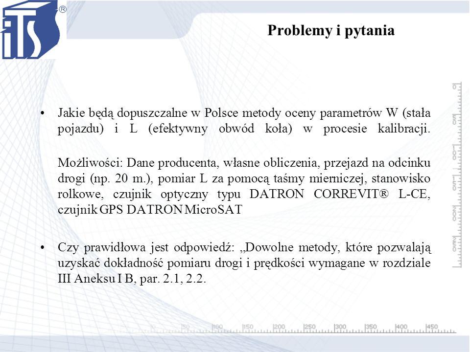 Problemy i pytania Jakie będą dopuszczalne w Polsce metody oceny parametrów W (stała pojazdu) i L (efektywny obwód koła) w procesie kalibracji.