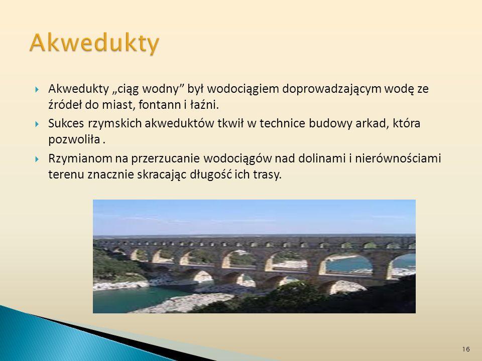 """Akwedukty Akwedukty """"ciąg wodny był wodociągiem doprowadzającym wodę ze źródeł do miast, fontann i łaźni."""