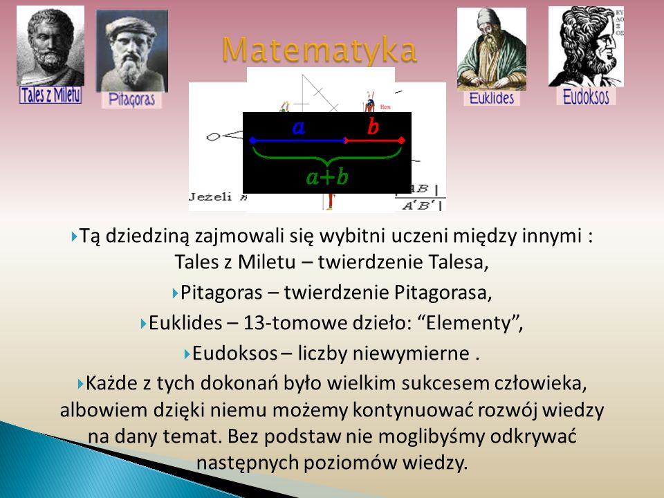 Matematyka Tą dziedziną zajmowali się wybitni uczeni między innymi : Tales z Miletu – twierdzenie Talesa,