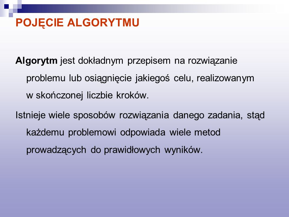 POJĘCIE ALGORYTMU Algorytm jest dokładnym przepisem na rozwiązanie problemu lub osiągnięcie jakiegoś celu, realizowanym w skończonej liczbie kroków.