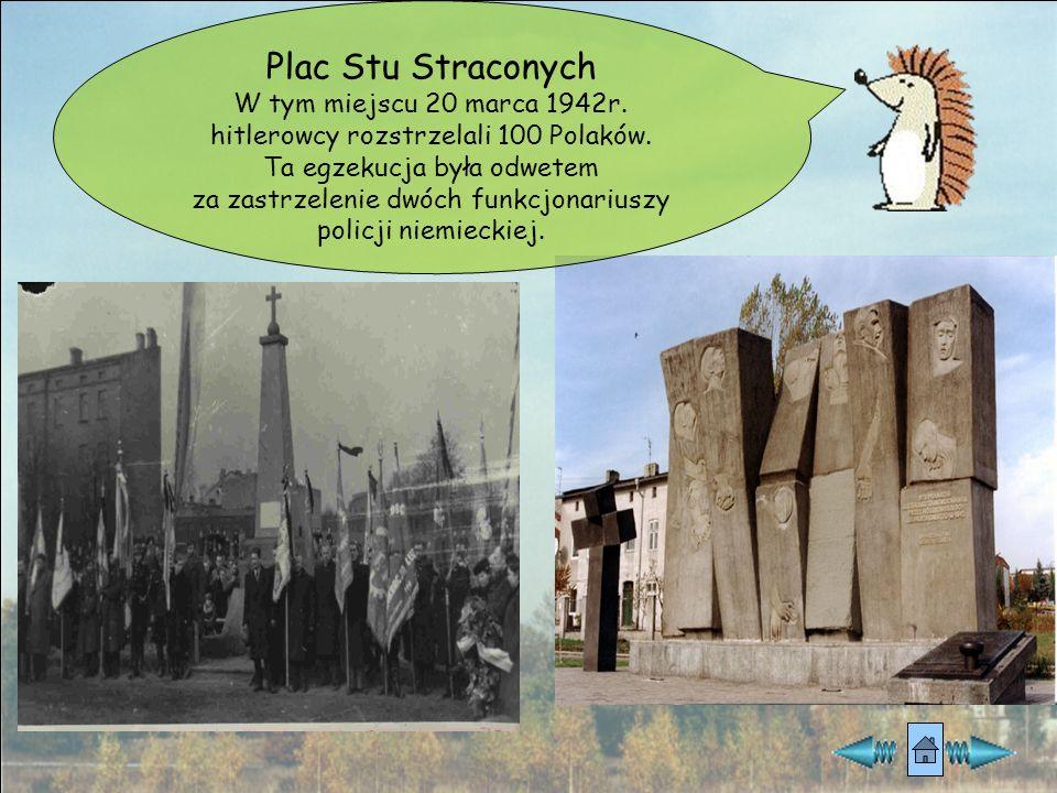Plac Stu Straconych W tym miejscu 20 marca 1942r. hitlerowcy rozstrzelali 100 Polaków. Ta egzekucja była odwetem.