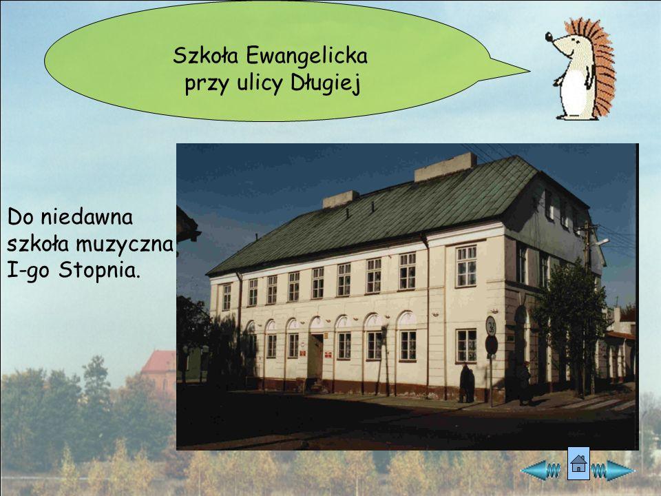 Szkoła Ewangelicka przy ulicy Długiej Do niedawna szkoła muzyczna I-go Stopnia.