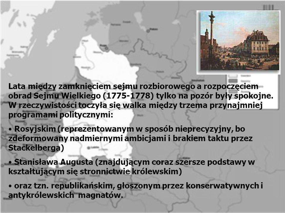 Lata między zamknięciem sejmu rozbiorowego a rozpoczęciem obrad Sejmu Wielkiego (1775-1778) tylko na pozór były spokojne. W rzeczywistości toczyła się walka między trzema przynajmniej programami politycznymi: