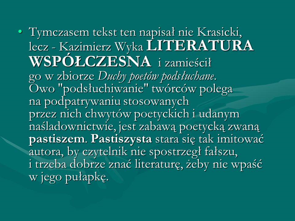 Tymczasem tekst ten napisał nie Krasicki, lecz - Kazimierz Wyka LITERATURA WSPÓŁCZESNA i zamieścił go w zbiorze Duchy poetów podsłuchane.