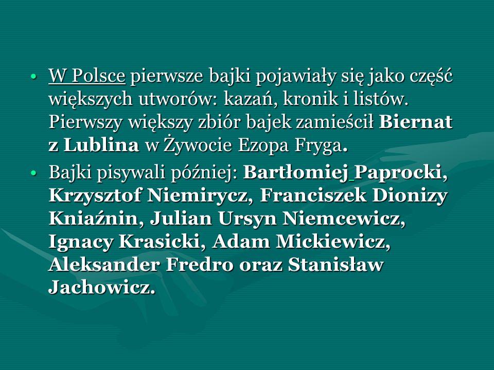 W Polsce pierwsze bajki pojawiały się jako część większych utworów: kazań, kronik i listów. Pierwszy większy zbiór bajek zamieścił Biernat z Lublina w Żywocie Ezopa Fryga.