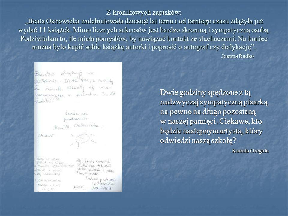 """Z kronikowych zapisków: """"Beata Ostrowicka zadebiutowała dziesięć lat temu i od tamtego czasu zdążyła już wydać 11 książek. Mimo licznych sukcesów jest bardzo skromną i sympatyczną osobą. Podziwiałam to, ile miała pomysłów, by nawiązać kontakt ze słuchaczami. Na koniec można było kupić sobie książkę autorki i poprosić o autograf czy dedykację . Joanna Radko"""