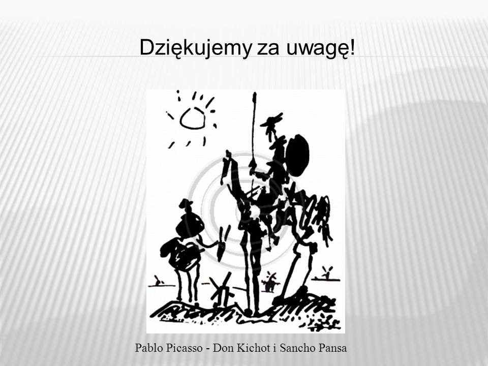 Dziękujemy za uwagę! Pablo Picasso - Don Kichot i Sancho Pansa