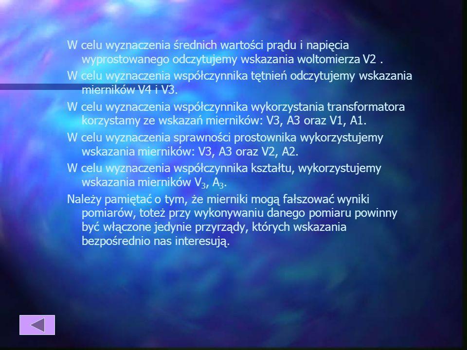 W celu wyznaczenia średnich wartości prądu i napięcia wyprostowanego odczytujemy wskazania woltomierza V2 .