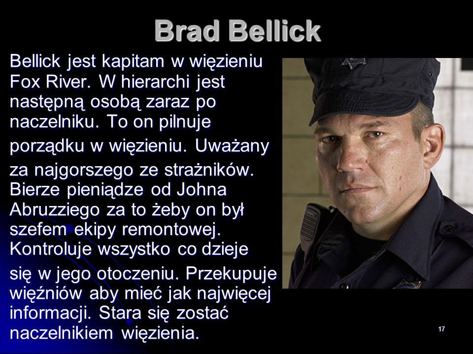 Brad Bellick Bellick jest kapitam w więzieniu Fox River. W hierarchi jest następną osobą zaraz po naczelniku. To on pilnuje.