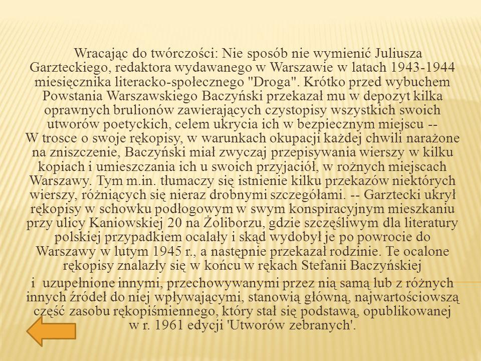 Wracając do twórczości: Nie sposób nie wymienić Juliusza Garzteckiego, redaktora wydawanego w Warszawie w latach 1943-1944 miesięcznika literacko-społecznego Droga . Krótko przed wybuchem Powstania Warszawskiego Baczyński przekazał mu w depozyt kilka oprawnych brulionów zawierających czystopisy wszystkich swoich utworów poetyckich, celem ukrycia ich w bezpiecznym miejscu -- W trosce o swoje rękopisy, w warunkach okupacji każdej chwili narażone na zniszczenie, Baczyński miał zwyczaj przepisywania wierszy w kilku kopiach i umieszczania ich u swoich przyjaciół, w rożnych miejscach Warszawy. Tym m.in. tłumaczy się istnienie kilku przekazów niektórych wierszy, różniących się nieraz drobnymi szczegółami. -- Garztecki ukrył rękopisy w schowku podłogowym w swym konspiracyjnym mieszkaniu przy ulicy Kaniowskiej 20 na Żoliborzu, gdzie szczęśliwym dla literatury polskiej przypadkiem ocalały i skąd wydobył je po powrocie do Warszawy w lutym 1945 r., a następnie przekazał rodzinie. Te ocalone rękopisy znalazły się w końcu w rękach Stefanii Baczyńskiej