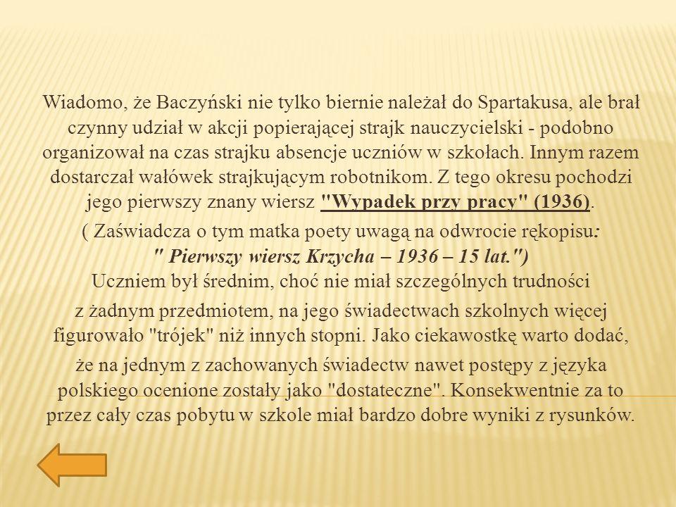Wiadomo, że Baczyński nie tylko biernie należał do Spartakusa, ale brał czynny udział w akcji popierającej strajk nauczycielski - podobno organizował na czas strajku absencje uczniów w szkołach. Innym razem dostarczał wałówek strajkującym robotnikom. Z tego okresu pochodzi jego pierwszy znany wiersz Wypadek przy pracy (1936).