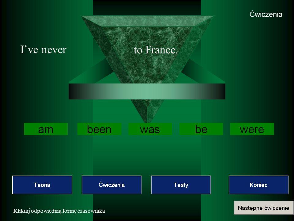 Ćwiczenia I've never to France. Kliknij odpowiednią formę czasownika