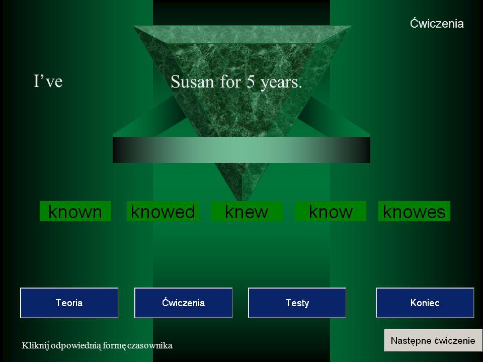Ćwiczenia I've Susan for 5 years. Kliknij odpowiednią formę czasownika