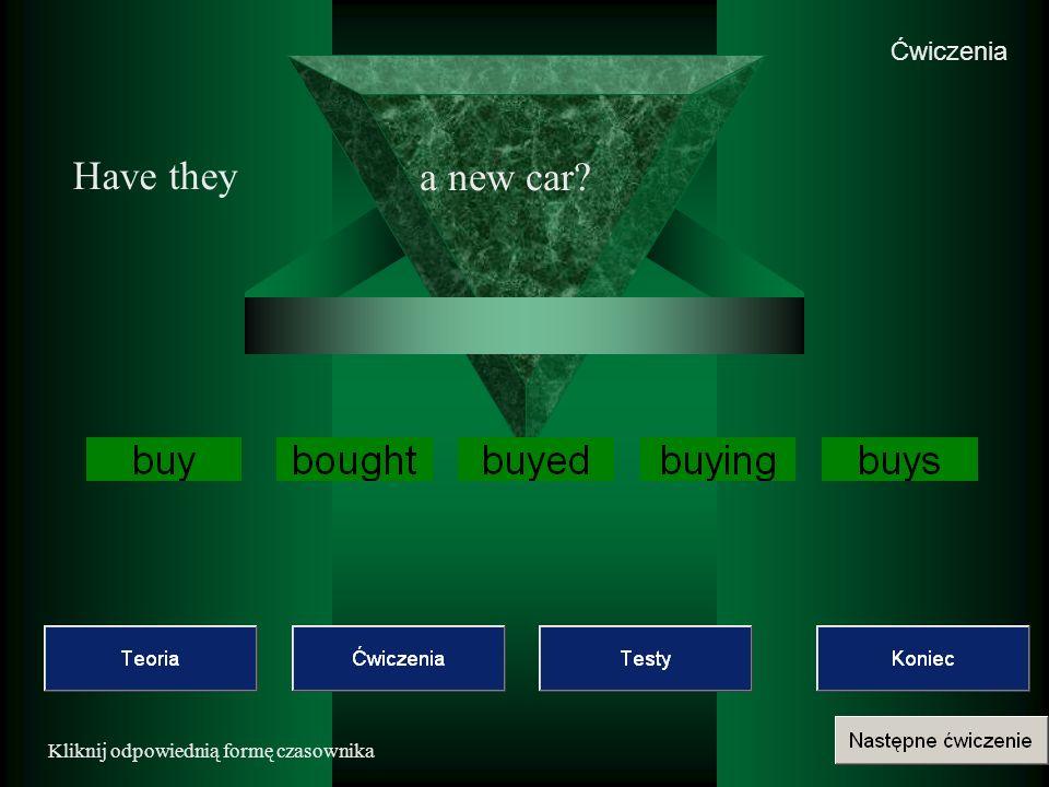 Ćwiczenia Have they a new car Kliknij odpowiednią formę czasownika