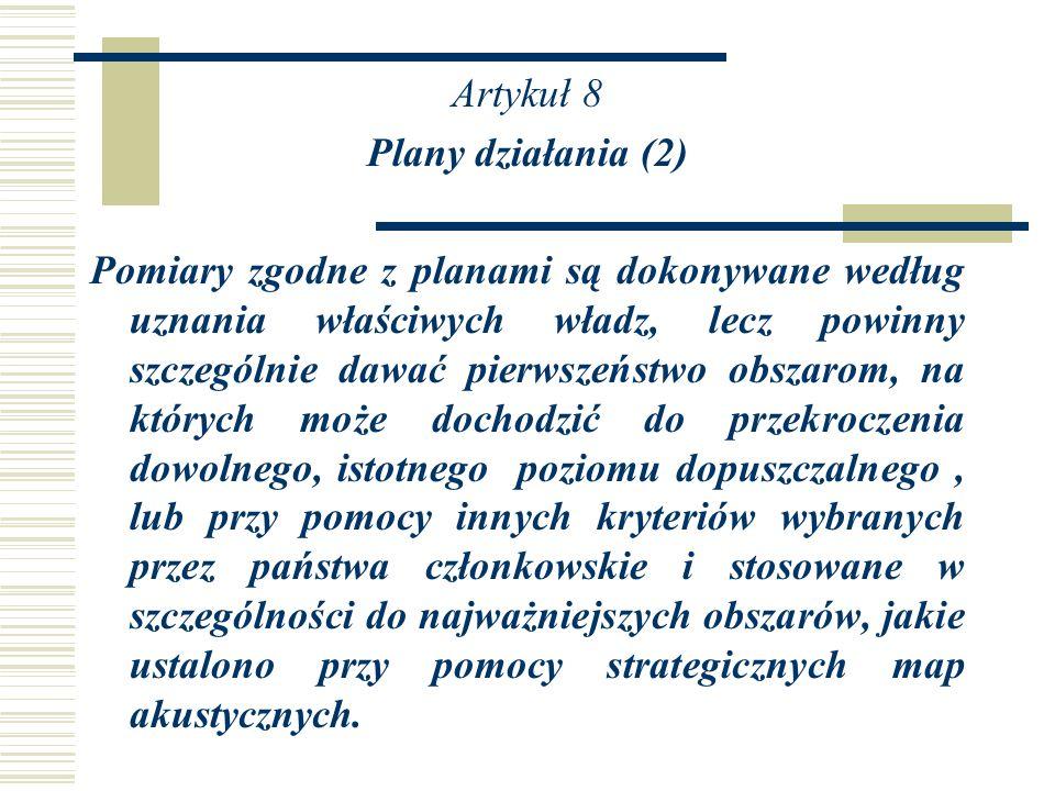 Artykuł 8 Plany działania (2) Pomiary zgodne z planami są dokonywane według uznania właściwych władz, lecz powinny szczególnie dawać pierwszeństwo obszarom, na których może dochodzić do przekroczenia dowolnego, istotnego poziomu dopuszczalnego , lub przy pomocy innych kryteriów wybranych przez państwa członkowskie i stosowane w szczególności do najważniejszych obszarów, jakie ustalono przy pomocy strategicznych map akustycznych.