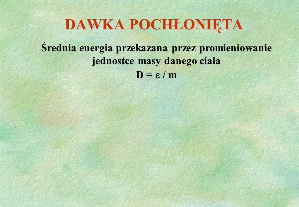 DAWKA POCHŁONIĘTA Średnia energia przekazana przez promieniowanie jednostce masy danego ciała.