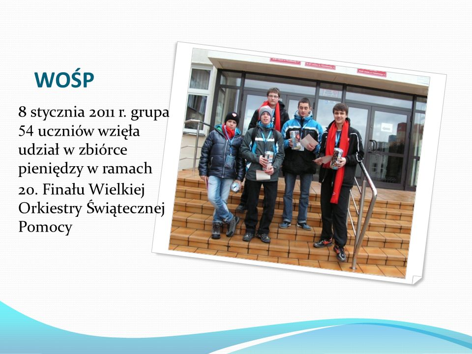 WOŚP 8 stycznia 2011 r. grupa 54 uczniów wzięła udział w zbiórce pieniędzy w ramach.