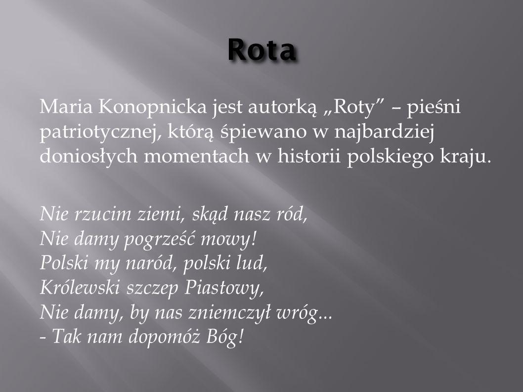 """RotaMaria Konopnicka jest autorką """"Roty – pieśni patriotycznej, którą śpiewano w najbardziej doniosłych momentach w historii polskiego kraju."""