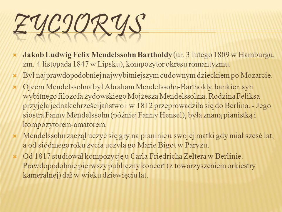 Zyciorys Jakob Ludwig Felix Mendelssohn Bartholdy (ur. 3 lutego 1809 w Hamburgu, zm. 4 listopada 1847 w Lipsku), kompozytor okresu romantyzmu.