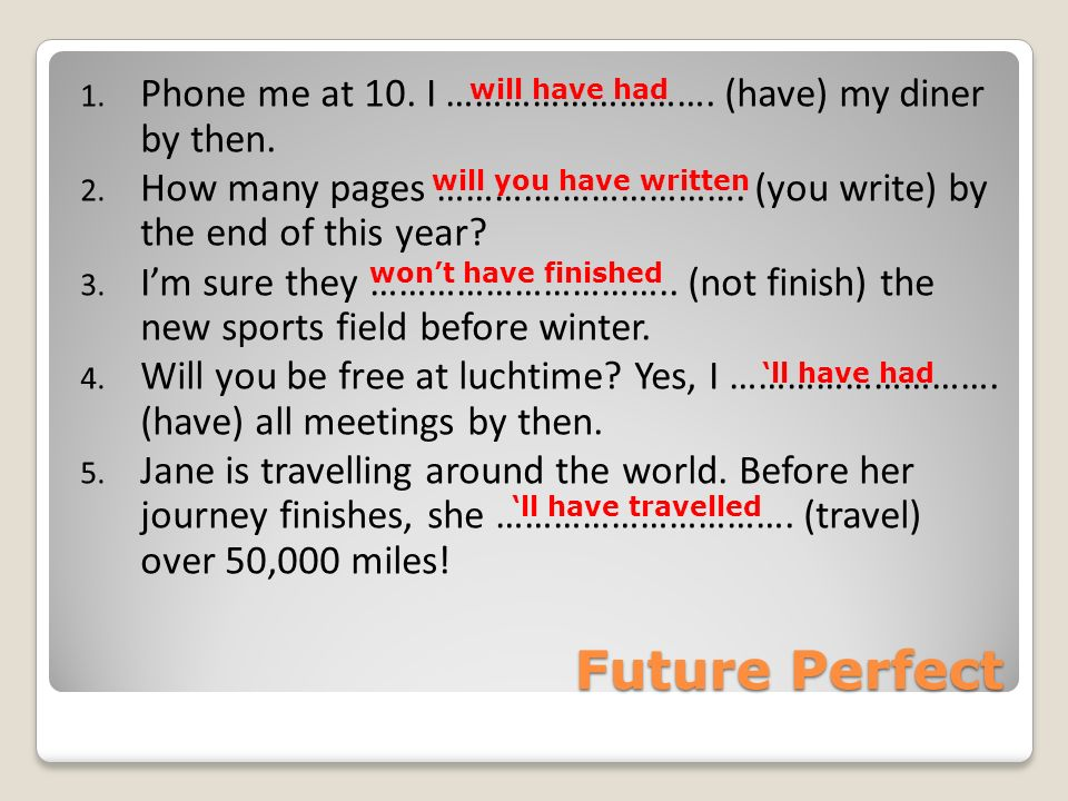Future Perfect Phone me at 10. I ………………………. (have) my diner by then.