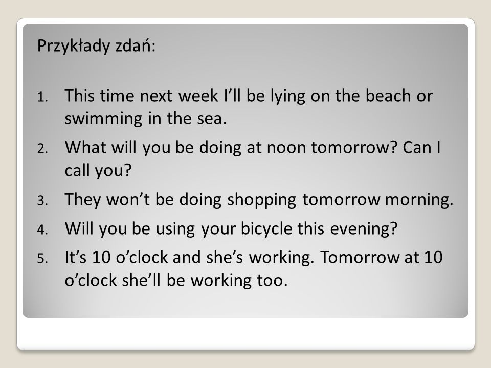 Przykłady zdań: This time next week I'll be lying on the beach or swimming in the sea. What will you be doing at noon tomorrow Can I call you