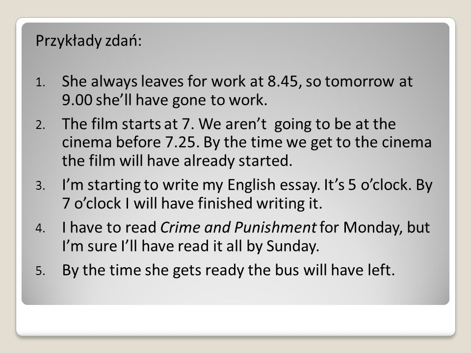 Przykłady zdań: She always leaves for work at 8.45, so tomorrow at 9.00 she'll have gone to work.