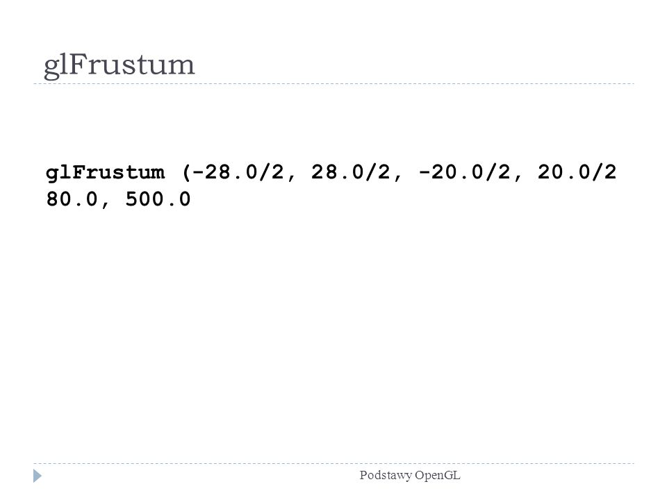 glFrustum glFrustum (-28.0/2, 28.0/2, -20.0/2, 20.0/2 80.0, 500.0