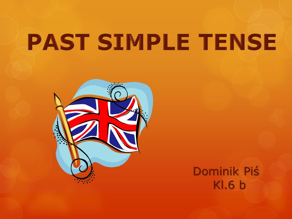 PAST SIMPLE TENSE Dominik Piś Kl.6 b