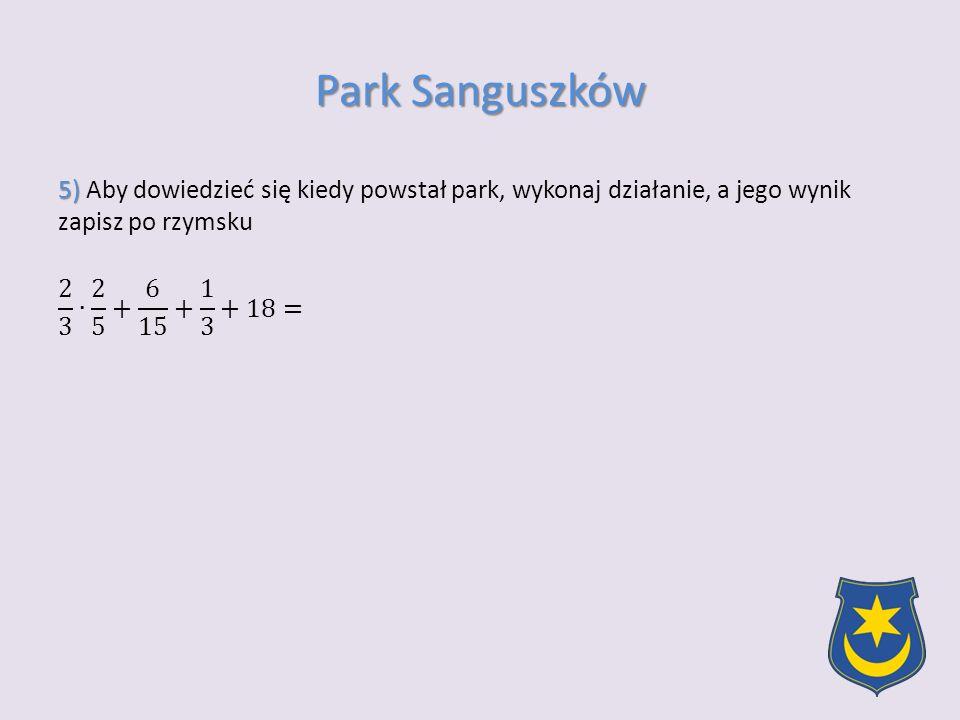 Park Sanguszków 5) Aby dowiedzieć się kiedy powstał park, wykonaj działanie, a jego wynik zapisz po rzymsku 2 3 ∙ 2 5 + 6 15 + 1 3 +18=